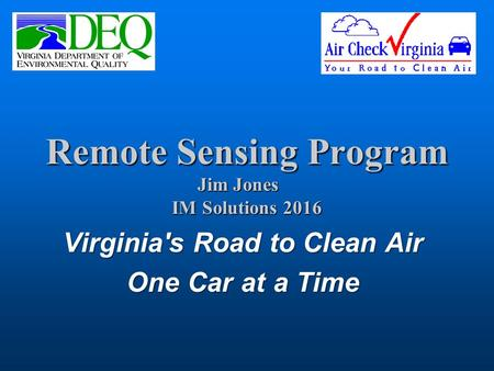 Remote Sensing Program Jim Jones IM Solutions 2016 Virginia's Road to Clean Air One Car at a Time.