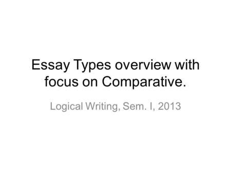 Essay Types overview with focus on Comparative. Logical Writing, Sem. I, 2013.