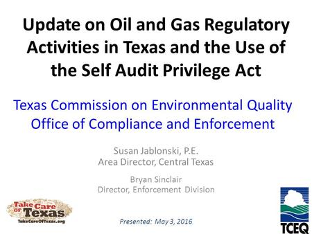 Update on Oil and Gas Regulatory Activities in Texas and the Use of the Self Audit Privilege Act Susan Jablonski, P.E. Area Director, Central Texas Bryan.