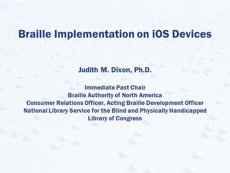 Braille Implementation on iOS Devices Judith M. Dixon, Ph.D. Immediate Past Chair Braille Authority of North America Consumer Relations Officer, Acting.