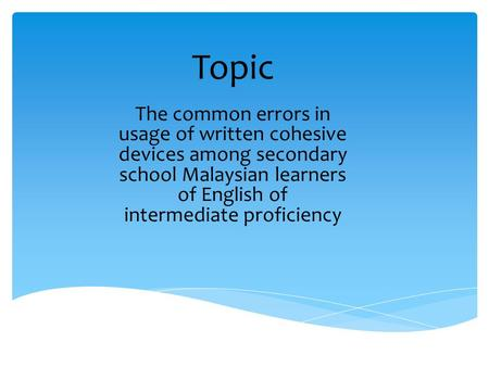 Topic The common errors in usage of written cohesive devices among secondary school Malaysian learners of English of intermediate proficiency.