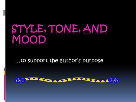 …to support the author's purpose What is STYLE ?  Every author has his or her own style – that is, each author uses literary devices, tone, and mood.
