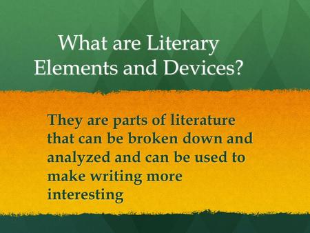 What are Literary Elements and Devices? They are parts of literature that can be broken down and analyzed and can be used to make writing more interesting.