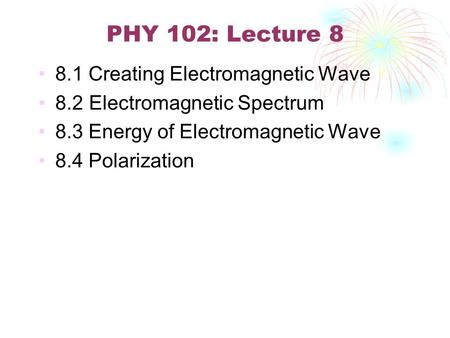 PHY 102: Lecture 8 8.1 Creating Electromagnetic Wave 8.2 Electromagnetic Spectrum 8.3 Energy of Electromagnetic Wave 8.4 Polarization.