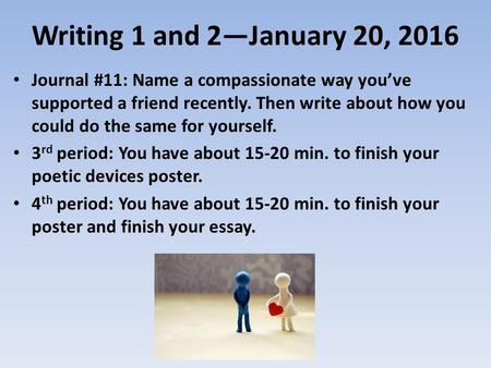 Writing 1 and 2—January 20, 2016 Journal #11: Name a compassionate way you've supported a friend recently. Then write about how you could do the same for.