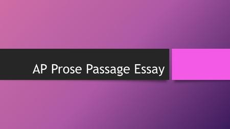 AP Prose Passage Essay. Why is it there? The prose passage essay evaluates your ability to Read and interpret a piece of literature Understand text Analyze.