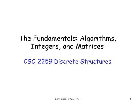 The Fundamentals: Algorithms, Integers, and Matrices CSC-2259 Discrete Structures Konstantin Busch - LSU1.
