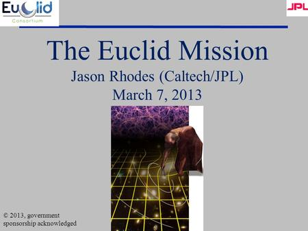 The Euclid Mission Jason Rhodes (Caltech/JPL) March 7, 2013 © 2013, government sponsorship acknowledged.