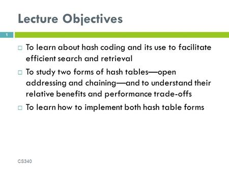 Lecture Objectives  To learn about hash coding and its use to facilitate efficient search and retrieval  To study two forms of hash tables—open addressing.