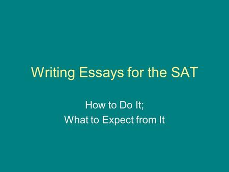 Writing Essays for the SAT How to Do It; What to Expect from It.