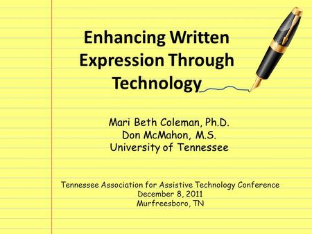 Enhancing Written Expression Through Technology Mari Beth Coleman, Ph.D. Don McMahon, M.S. University of Tennessee Tennessee Association for Assistive.