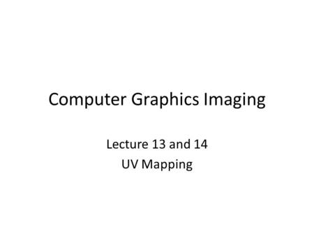 Computer Graphics Imaging Lecture 13 and 14 UV Mapping.