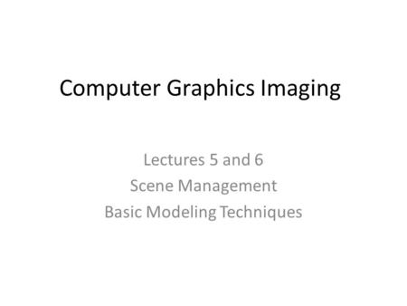 Computer Graphics Imaging Lectures 5 and 6 Scene Management Basic Modeling Techniques.