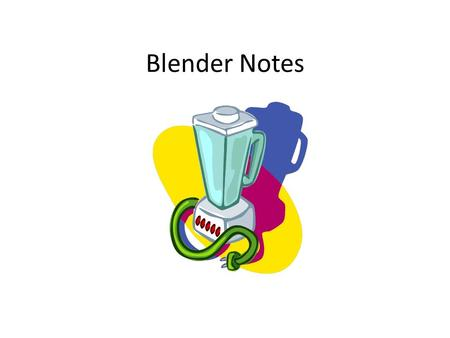 Blender Notes. Learning Target: I can explain and demonstrate how to properly use and care for a blender.