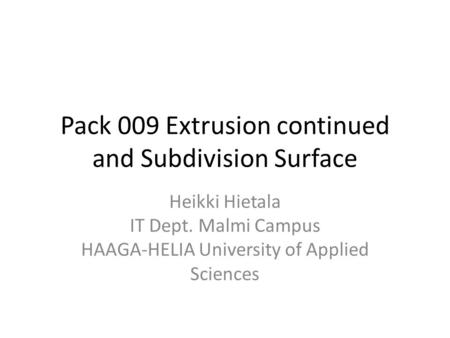 Pack 009 Extrusion continued and Subdivision Surface Heikki Hietala IT Dept. Malmi Campus HAAGA-HELIA University of Applied Sciences.