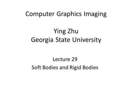 Computer Graphics Imaging Ying Zhu Georgia State University Lecture 29 Soft Bodies and Rigid Bodies.