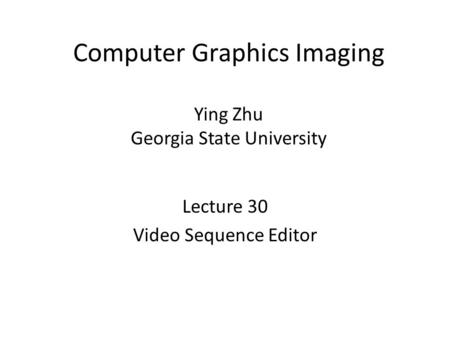 Computer Graphics Imaging Ying Zhu Georgia State University Lecture 30 Video Sequence Editor.