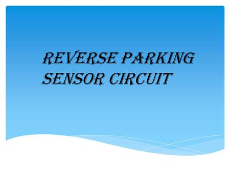 Reverse Parking Sensor Circuit. 2 This is to certify that SHILPA MOHANAN : (130410109106) HARDIK TEJANI : (130410109115) VRAJ SETH :(130410109105) Of.