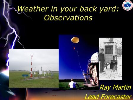 Weather in your back yard: Observations Ray Martin Lead Forecaster.