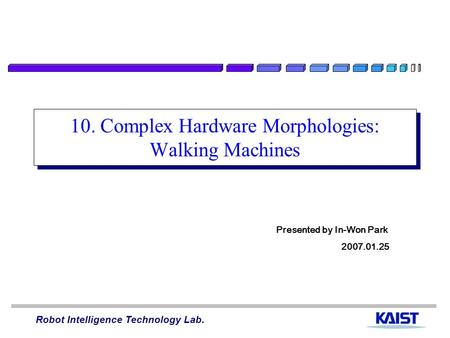 Robot Intelligence Technology Lab. 10. Complex Hardware Morphologies: Walking Machines Presented by In-Won Park 2007.01.25.