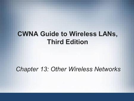 CWNA Guide to Wireless LANs, Third Edition Chapter 13: Other Wireless Networks.
