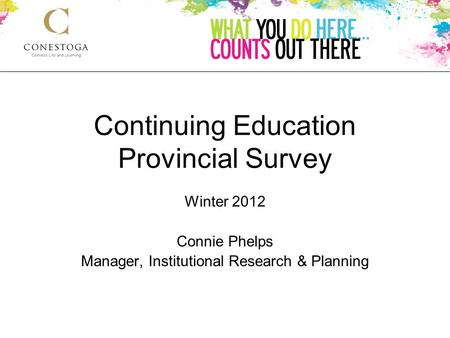 Continuing Education Provincial Survey Winter 2012 Connie Phelps Manager, Institutional Research & Planning.