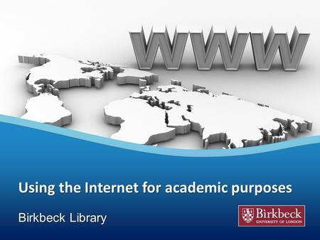 Using the Internet for academic purposes Your Logo Birkbeck Library.