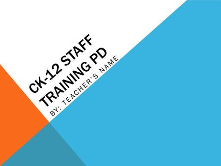 CK-12 STAFF TRAINING PD BY: TEACHER'S NAME. ARE YOU… Challenged by the diverse learning needs of your students in Science or Math classes? Looking for.
