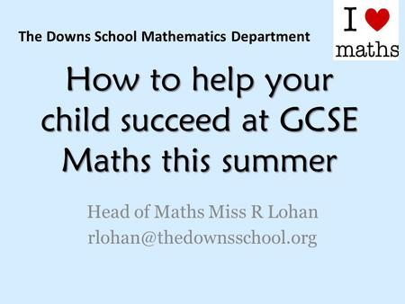 How to help your child succeed at GCSE Maths this summer Head of Maths Miss R Lohan The Downs School Mathematics Department.