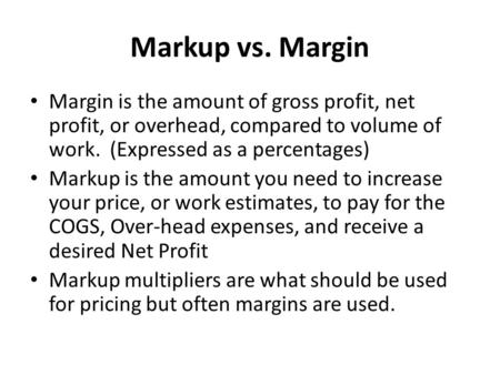 Markup vs. Margin Margin is the amount of gross profit, net profit, or overhead, compared to volume of work. (Expressed as a percentages) Markup is the.