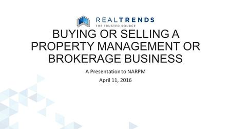 A Presentation to NARPM April 11, 2016 BUYING OR SELLING A PROPERTY MANAGEMENT OR BROKERAGE BUSINESS.