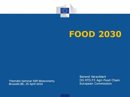 FOOD 2030 Barend Verachtert DG RTD.F3 Agri-Food Chain European Commission Thematic Seminar KEP-Bioeconomy Brussels BE, 29 April 2016.