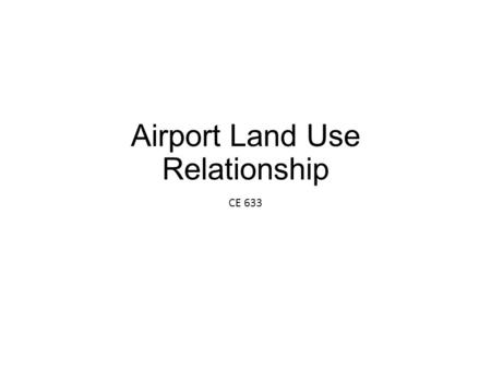 Airport Land Use Relationship CE 633. errata Surrounding land use is difficult to control. Consider airspace issues with respect to local gov'ts and planning.