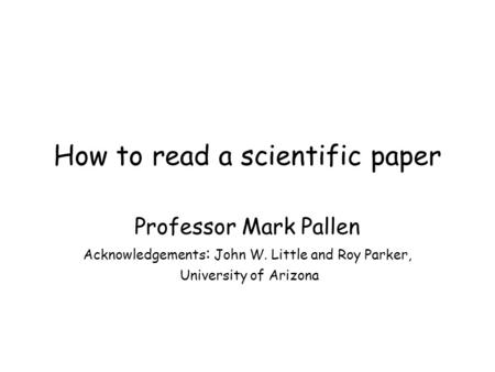 How to read a scientific paper Professor Mark Pallen Acknowledgements : John W. Little and Roy Parker, University of Arizona.