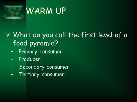 WARM UP  What do you call the first level of a food pyramid? –Primary consumer –Producer –Secondary consumer –Tertiary consumer.
