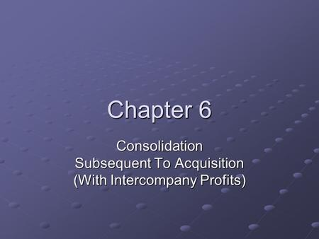 Chapter 6 Consolidation Subsequent To Acquisition (With Intercompany Profits)