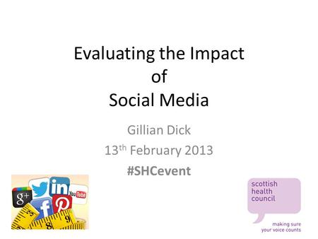 Evaluating the Impact of Social Media Gillian Dick 13 th February 2013 #SHCevent.