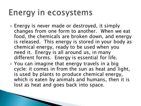  Energy is never made or destroyed, it simply changes from one form to another. When we eat food, the chemicals are broken down, and energy is released.