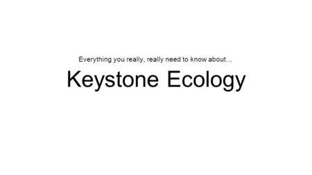 Keystone Ecology Everything you really, really need to know about…