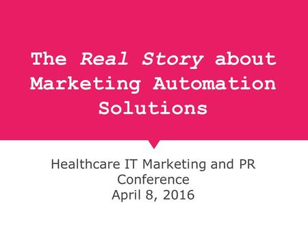 The Real Story about Marketing Automation Solutions Healthcare IT Marketing and PR Conference April 8, 2016.