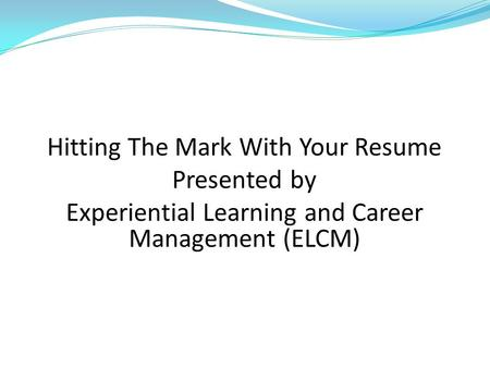 Hitting The Mark With Your Resume Presented by Experiential Learning and Career Management (ELCM)