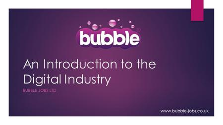 An Introduction to the Digital Industry BUBBLE JOBS LTD www.bubble-jobs.co.uk.