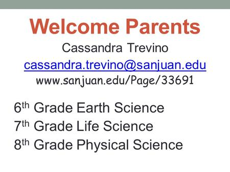 Welcome Parents Cassandra Trevino  6 th Grade Earth Science 7 th Grade Life Science 8 th Grade.