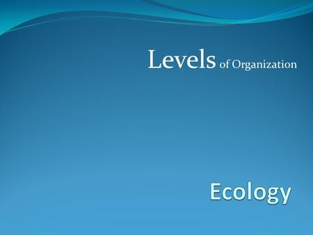 Levels of Organization. What is Ecology? The study of interactions among organisms and between organisms and their environment (surroundings)