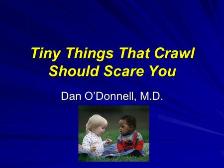 Tiny Things That Crawl Should Scare You Dan O'Donnell, M.D.