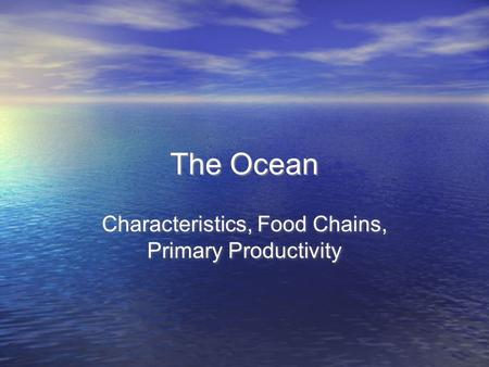 The Ocean Characteristics, Food Chains, Primary Productivity.