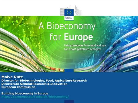 Maive Rute Director for Biotechnologies, Food, Agriculture Research Directorate-General Research & Innovation European Commission Building bioeconomy in.