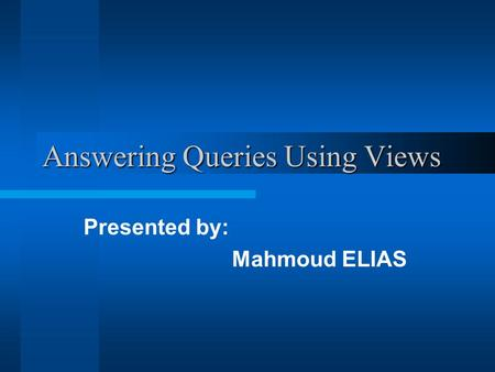 Answering Queries Using Views Presented by: Mahmoud ELIAS.