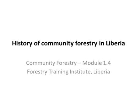 History of community forestry in Liberia Community Forestry – Module 1.4 Forestry Training Institute, Liberia.