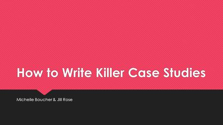 How to Write Killer Case Studies Michelle Boucher & Jill Rose.